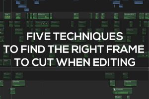Use These Five Techniques to Find the Right Frame to Cut When Editing