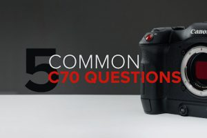 5 Things You All Wanted to Know About the Canon C70